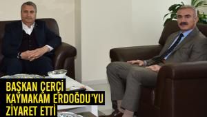 BAŞKAN ÇERÇİ KAYMAKAM ERDOĞDU'YU ZİYARET ETTİ